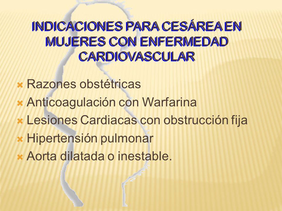 INDICACIONES PARA CESÁREA EN MUJERES CON ENFERMEDAD CARDIOVASCULAR Razones obstétricas Anticoagulación con Warfarina Lesiones Cardiacas con obstrucció