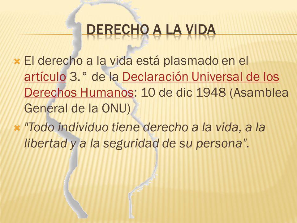El derecho a la vida está plasmado en el artículo 3.° de la Declaración Universal de los Derechos Humanos: 10 de dic 1948 (Asamblea General de la ONU)