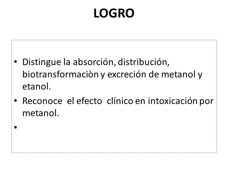 LOGRO Distingue la absorción, distribución, biotransformaciòn y excreción de metanol y etanol. Reconoce el efecto clínico en intoxicación por metanol.