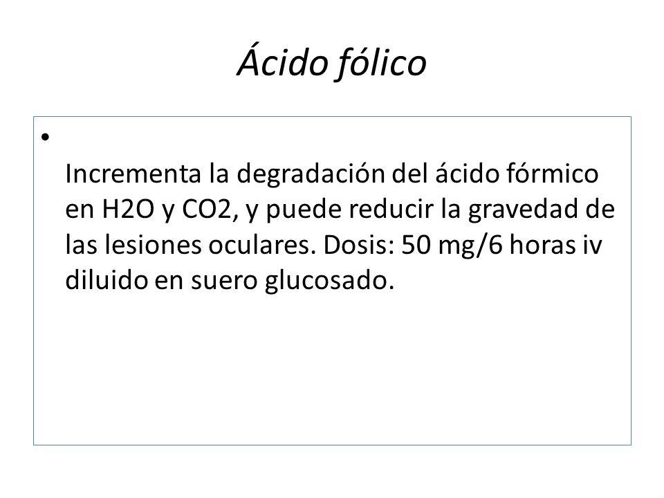 Ácido fólico Incrementa la degradación del ácido fórmico en H2O y CO2, y puede reducir la gravedad de las lesiones oculares. Dosis: 50 mg/6 horas iv d