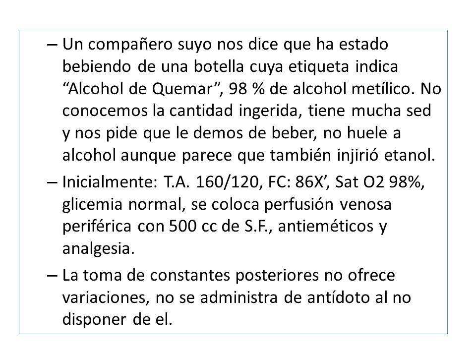 – Un compañero suyo nos dice que ha estado bebiendo de una botella cuya etiqueta indica Alcohol de Quemar, 98 % de alcohol metílico. No conocemos la c