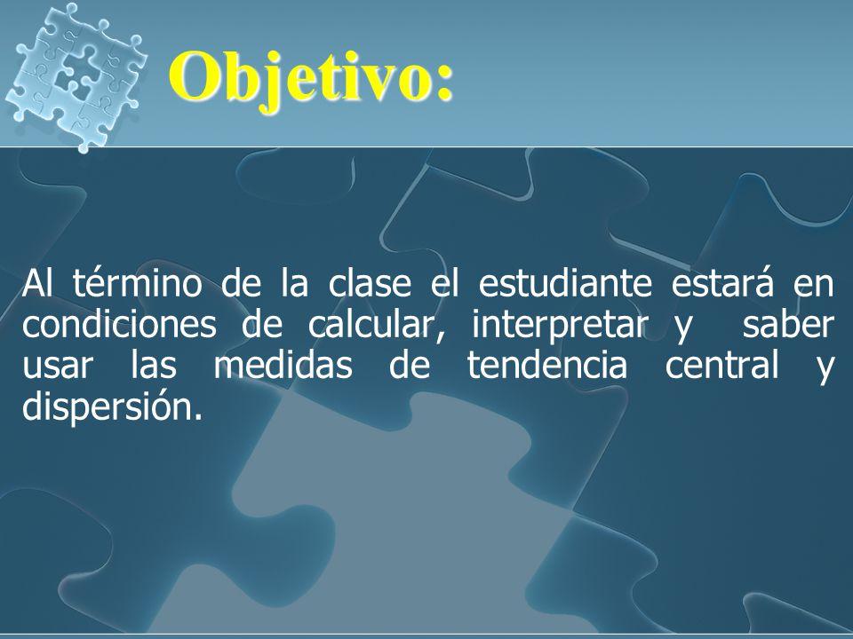 Objetivo:Objetivo: Al término de la clase el estudiante estará en condiciones de calcular, interpretar y saber usar las medidas de tendencia central y dispersión.