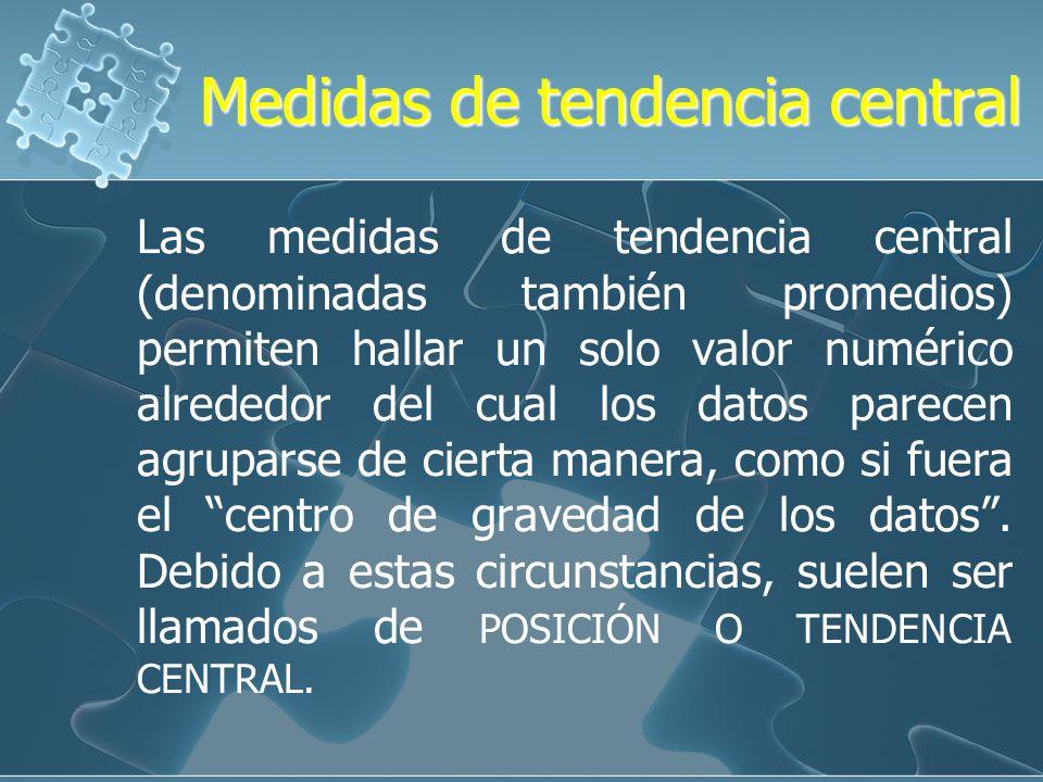 Medidas de tendencia central Las medidas de tendencia central (denominadas también promedios) permiten hallar un solo valor numérico alrededor del cual los datos parecen agruparse de cierta manera, como si fuera el centro de gravedad de los datos.