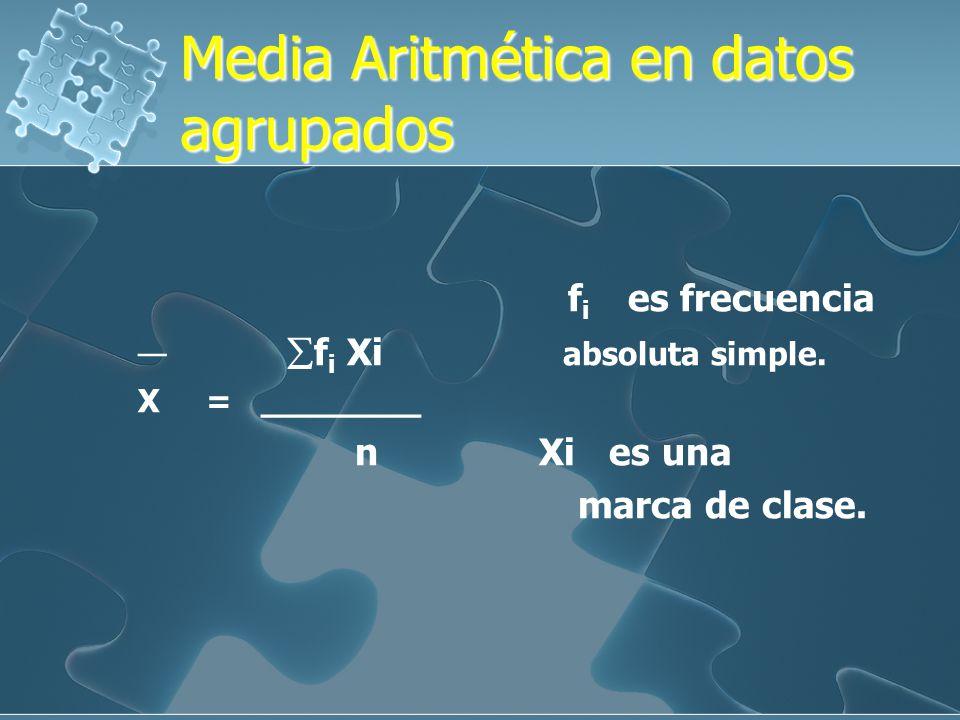 Media Aritmética en datos agrupados Media Aritmética en datos agrupados f i es frecuencia f i Xi absoluta simple.