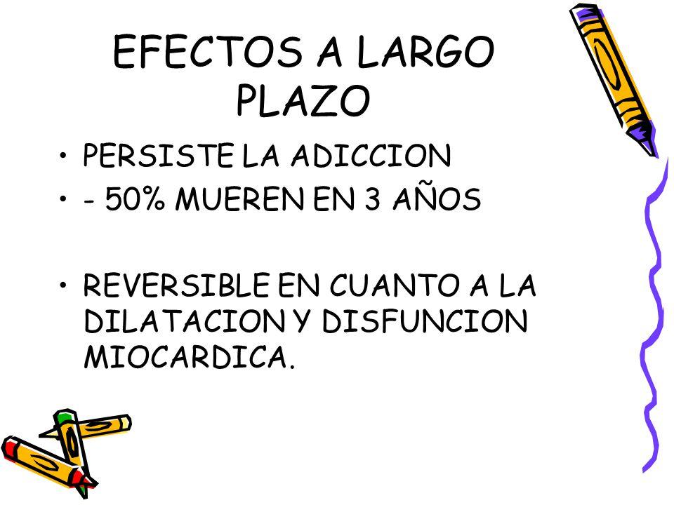EFECTOS A LARGO PLAZO PERSISTE LA ADICCION - 50% MUEREN EN 3 AÑOS REVERSIBLE EN CUANTO A LA DILATACION Y DISFUNCION MIOCARDICA.