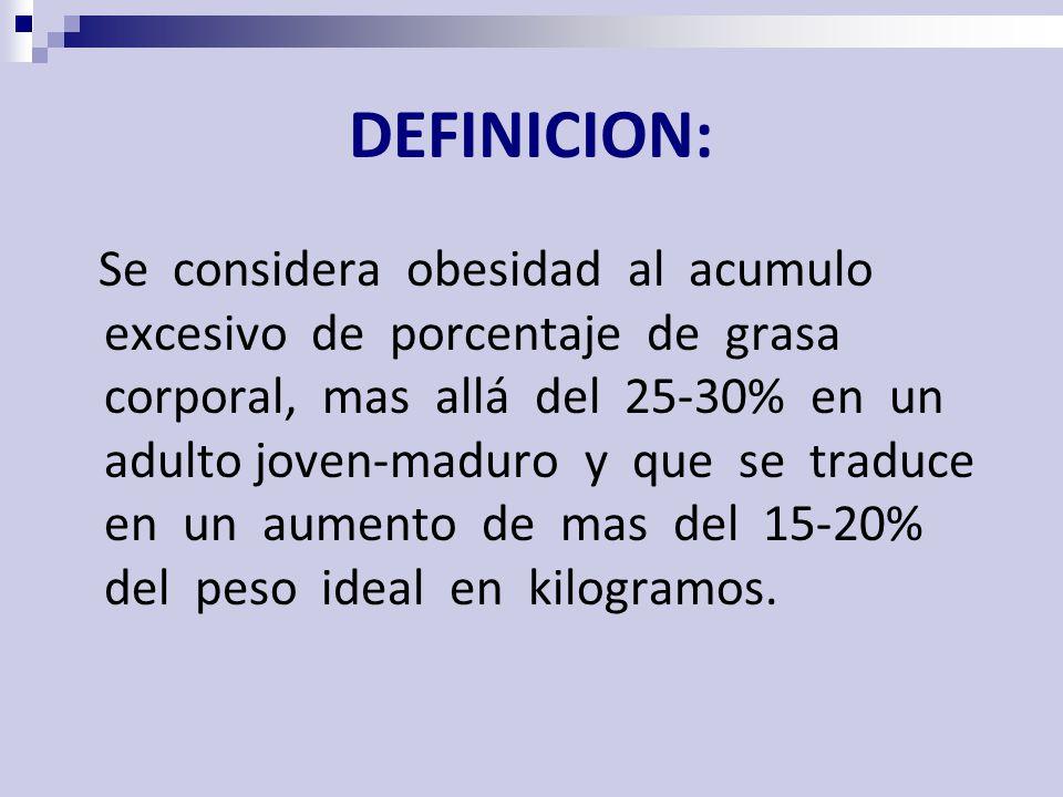 DEFINICION: Se considera obesidad al acumulo excesivo de porcentaje de grasa corporal, mas allá del 25-30% en un adulto joven-maduro y que se traduce