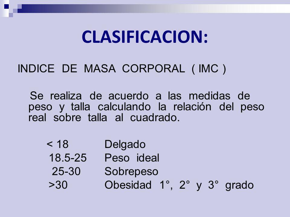 CLASIFICACION: INDICE DE MASA CORPORAL ( IMC ) Se realiza de acuerdo a las medidas de peso y talla calculando la relación del peso real sobre talla al
