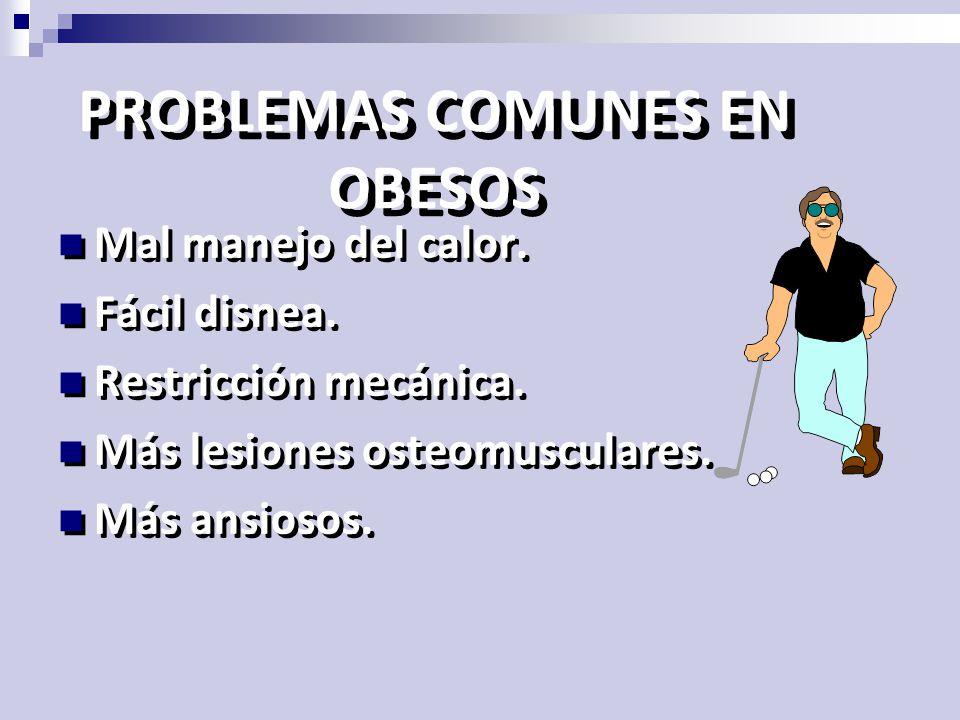 PROBLEMAS COMUNES EN OBESOS Mal manejo del calor. Fácil disnea. Restricción mecánica. Más lesiones osteomusculares. Más ansiosos. Mal manejo del calor