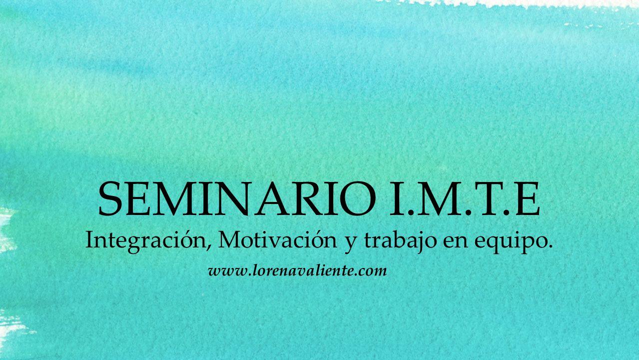 SEMINARIO I.M.T.E Integración, Motivación y trabajo en equipo. www.lorenavaliente.com