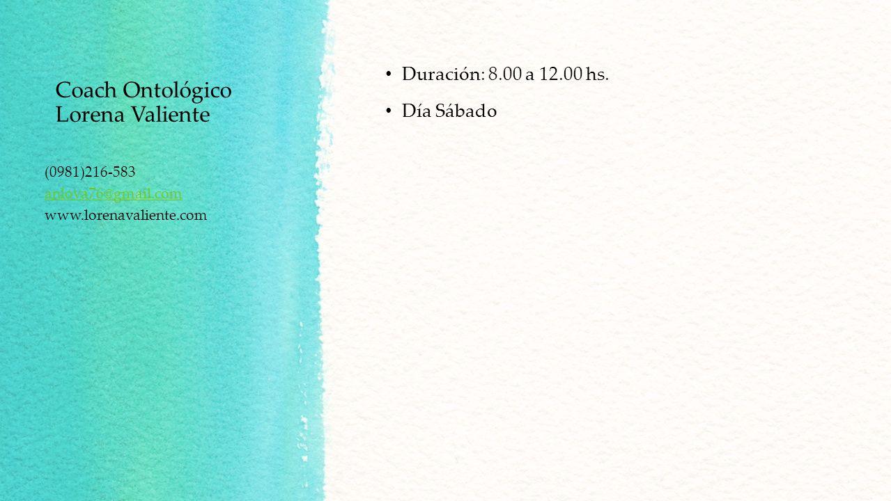 Coach Ontológico Lorena Valiente Duración: 8.00 a 12.00 hs. Día Sábado (0981)216-583 anlova76@gmail.com www.lorenavaliente.com