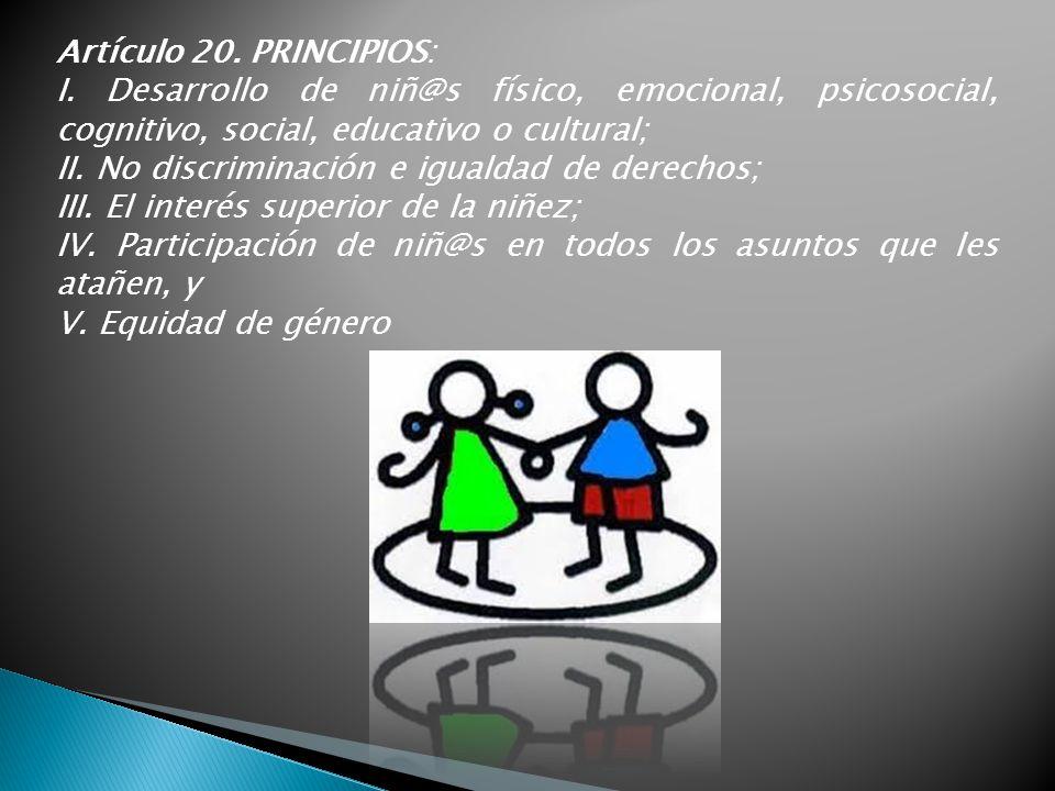 Artículo 20. PRINCIPIOS: I. Desarrollo de niñ@s físico, emocional, psicosocial, cognitivo, social, educativo o cultural; II. No discriminación e igual