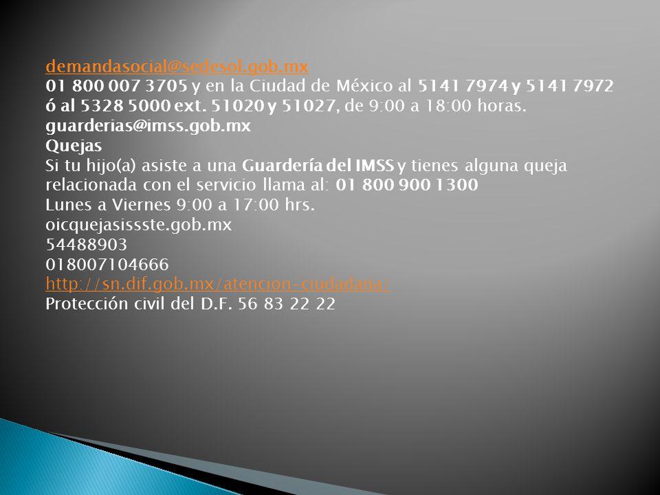 demandasocial@sedesol.gob.mx 01 800 007 3705 y en la Ciudad de México al 5141 7974 y 5141 7972 ó al 5328 5000 ext. 51020 y 51027, de 9:00 a 18:00 hora