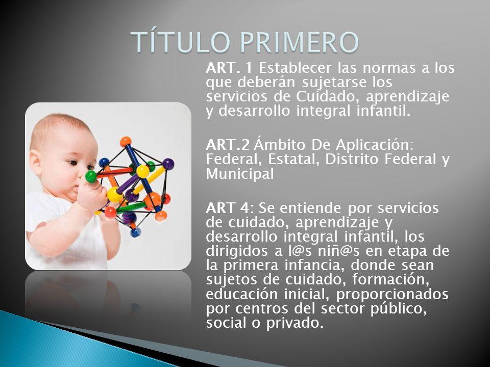 ART. 1 Establecer las normas a los que deberán sujetarse los servicios de Cuidado, aprendizaje y desarrollo integral infantil. ART.2 Ámbito De Aplicac