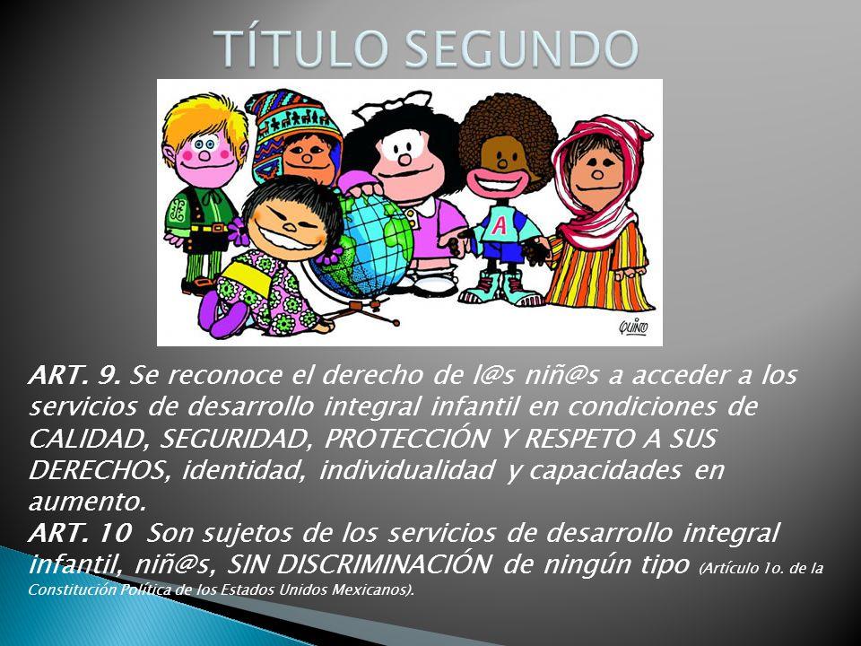 ART. 9. Se reconoce el derecho de l@s niñ@s a acceder a los servicios de desarrollo integral infantil en condiciones de CALIDAD, SEGURIDAD, PROTECCIÓN