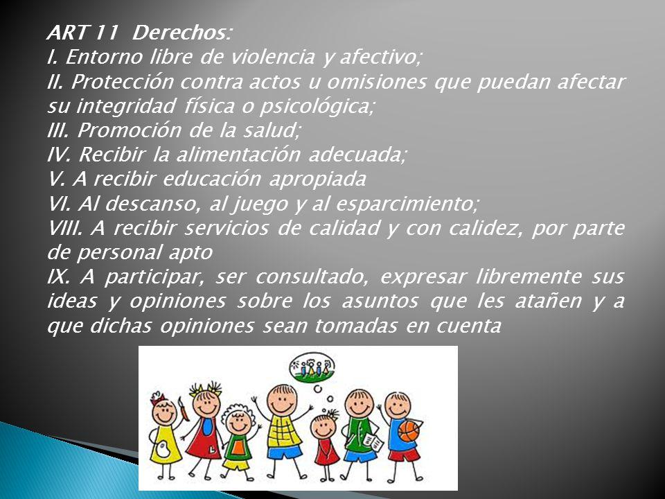 ART 11 Derechos: I. Entorno libre de violencia y afectivo; II. Protección contra actos u omisiones que puedan afectar su integridad física o psicológi