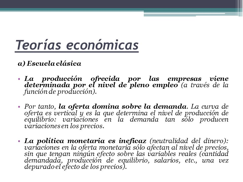 Teorías económicas a) Escuela clásica La política fiscal tampoco sirve ya que la economía se encuentra siempre en una situación de pleno empleo, por lo que estas medidas al final sólo se traducen en subidas de precios.
