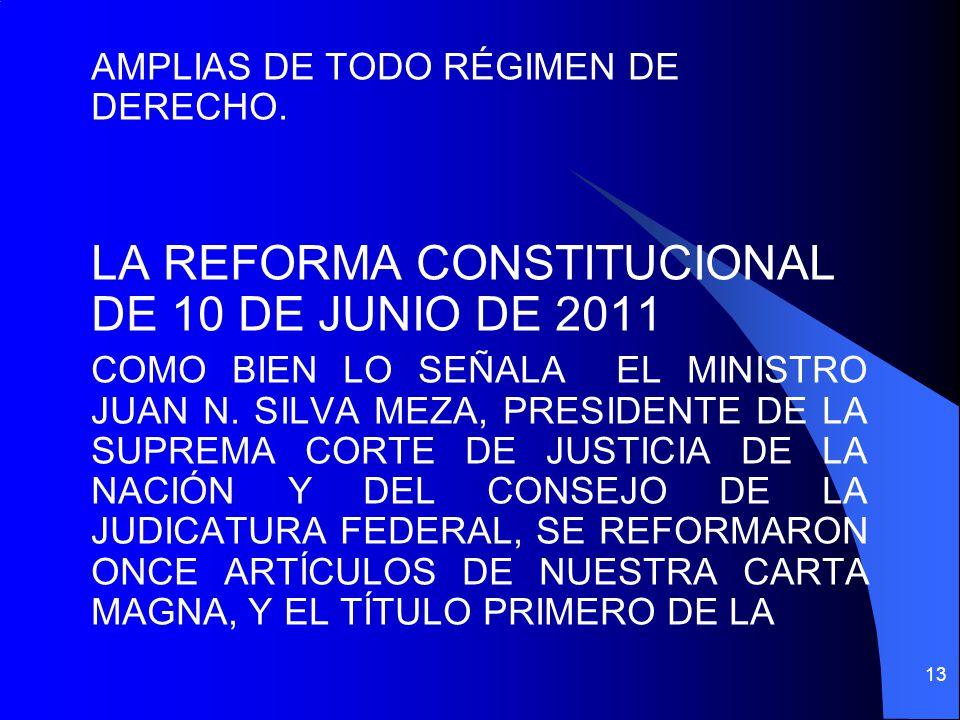 AMPLIAS DE TODO RÉGIMEN DE DERECHO. LA REFORMA CONSTITUCIONAL DE 10 DE JUNIO DE 2011 COMO BIEN LO SEÑALA EL MINISTRO JUAN N. SILVA MEZA, PRESIDENTE DE