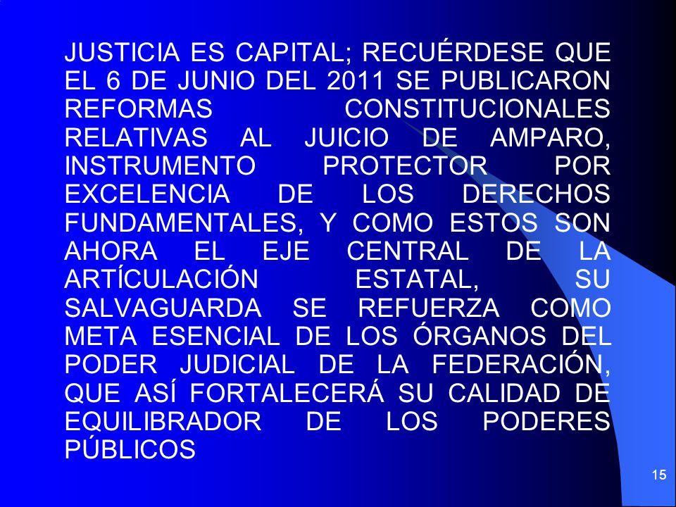 JUSTICIA ES CAPITAL; RECUÉRDESE QUE EL 6 DE JUNIO DEL 2011 SE PUBLICARON REFORMAS CONSTITUCIONALES RELATIVAS AL JUICIO DE AMPARO, INSTRUMENTO PROTECTO