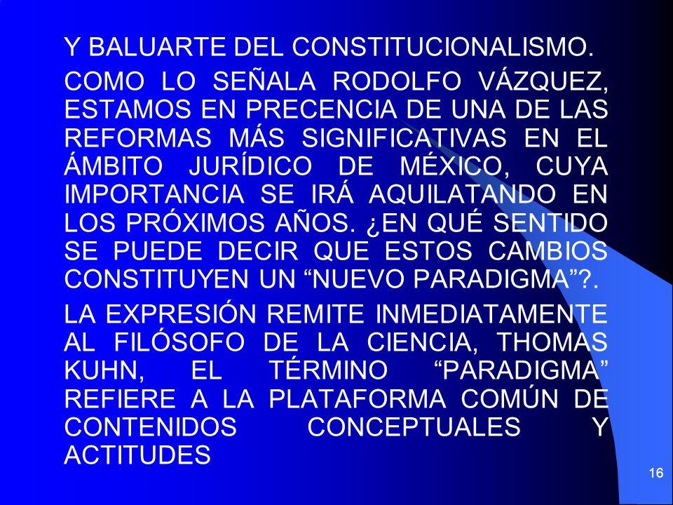 Y BALUARTE DEL CONSTITUCIONALISMO. COMO LO SEÑALA RODOLFO VÁZQUEZ, ESTAMOS EN PRECENCIA DE UNA DE LAS REFORMAS MÁS SIGNIFICATIVAS EN EL ÁMBITO JURÍDIC