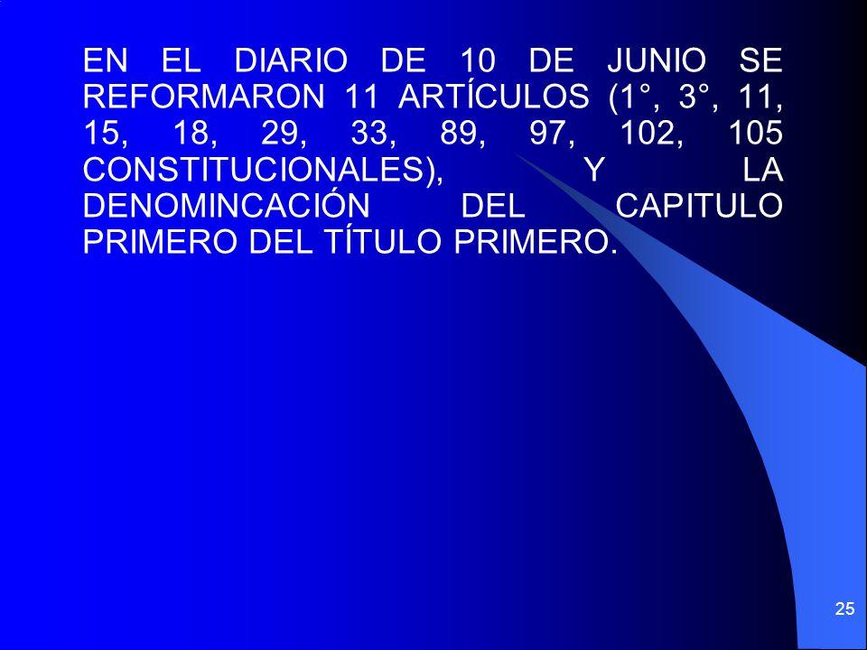 EN EL DIARIO DE 10 DE JUNIO SE REFORMARON 11 ARTÍCULOS (1°, 3°, 11, 15, 18, 29, 33, 89, 97, 102, 105 CONSTITUCIONALES), Y LA DENOMINCACIÓN DEL CAPITUL