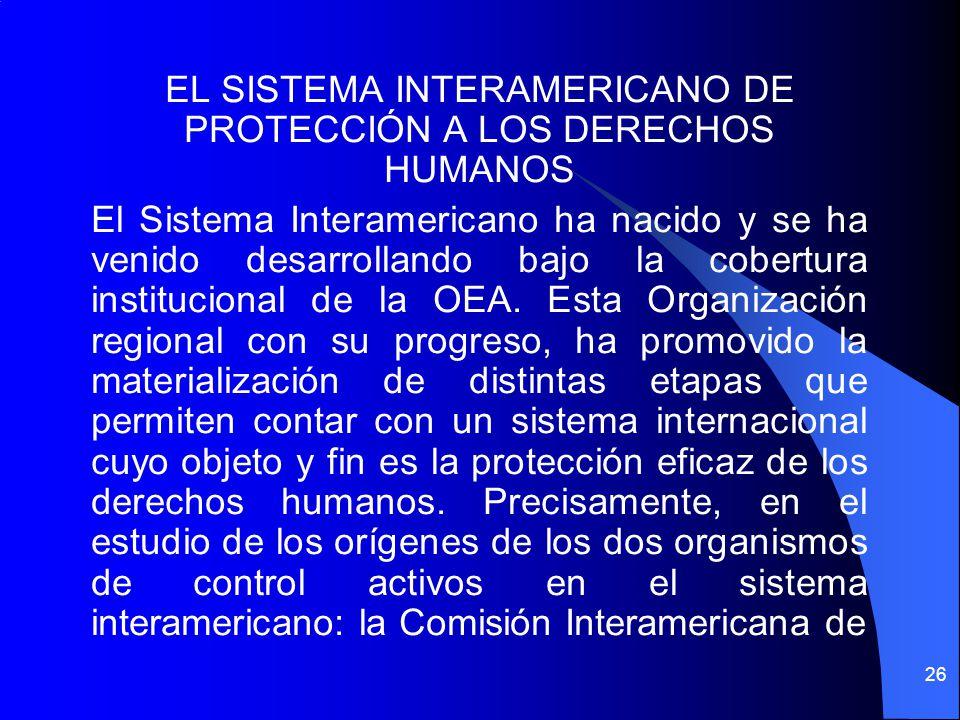 EL SISTEMA INTERAMERICANO DE PROTECCIÓN A LOS DERECHOS HUMANOS El Sistema Interamericano ha nacido y se ha venido desarrollando bajo la cobertura inst