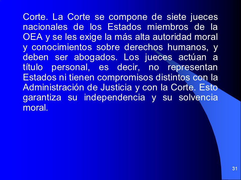 Corte. La Corte se compone de siete jueces nacionales de los Estados miembros de la OEA y se les exige la más alta autoridad moral y conocimientos sob