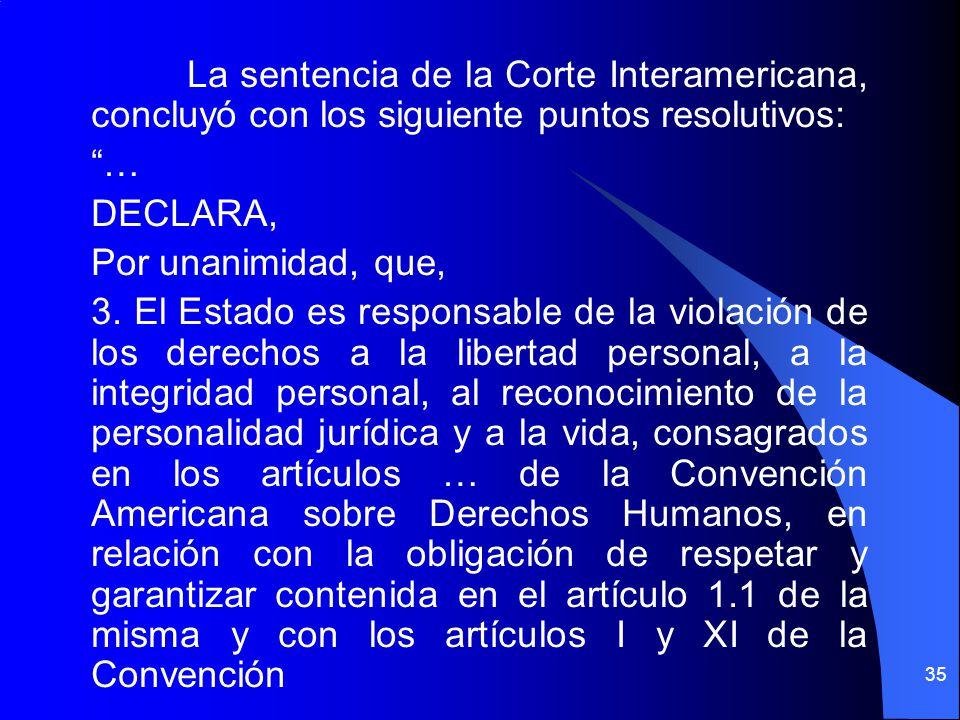 La sentencia de la Corte Interamericana, concluyó con los siguiente puntos resolutivos: … DECLARA, Por unanimidad, que, 3. El Estado es responsable de