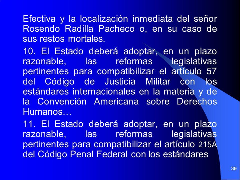 Efectiva y la localización inmediata del señor Rosendo Radilla Pacheco o, en su caso de sus restos mortales. 10. El Estado deberá adoptar, en un plazo
