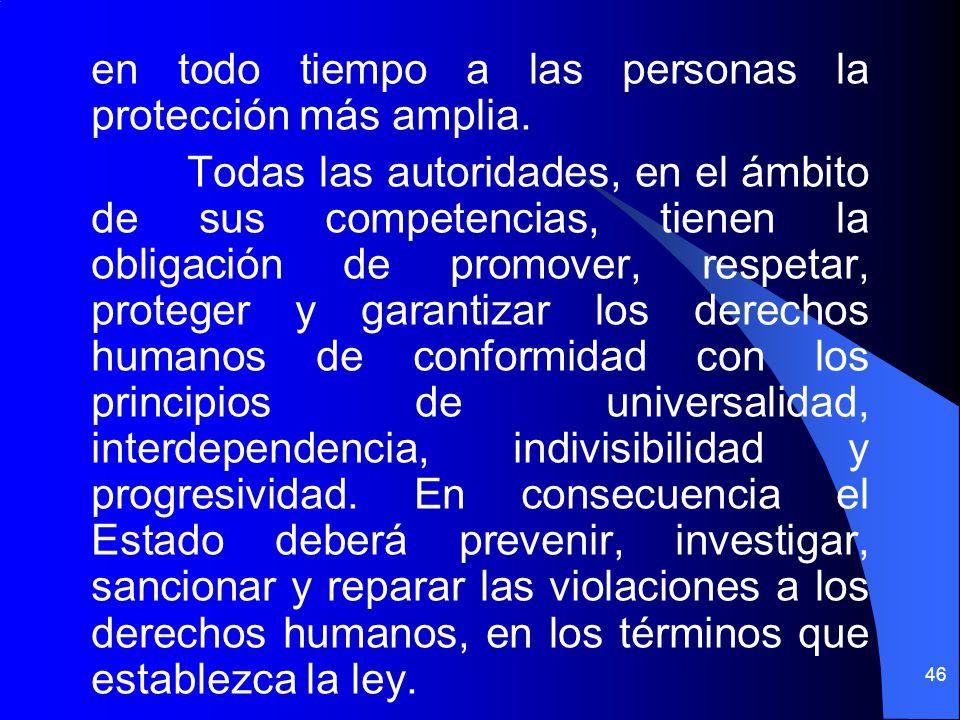 en todo tiempo a las personas la protección más amplia. Todas las autoridades, en el ámbito de sus competencias, tienen la obligación de promover, res