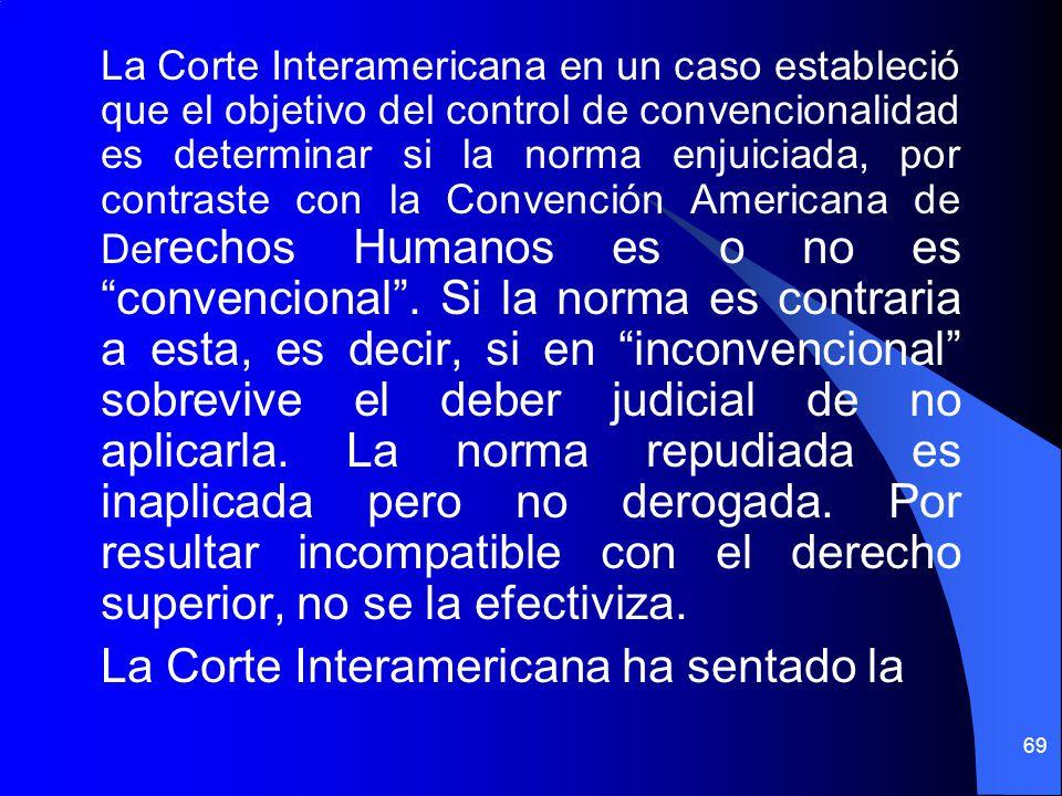 La Corte Interamericana en un caso estableció que el objetivo del control de convencionalidad es determinar si la norma enjuiciada, por contraste con