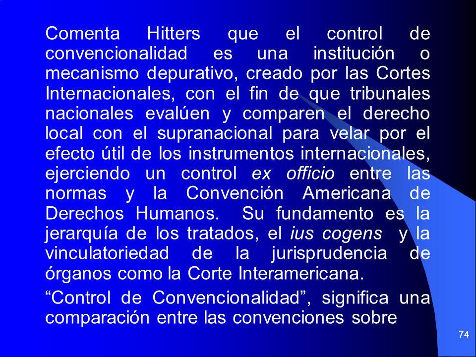 Comenta Hitters que el control de convencionalidad es una institución o mecanismo depurativo, creado por las Cortes Internacionales, con el fin de que