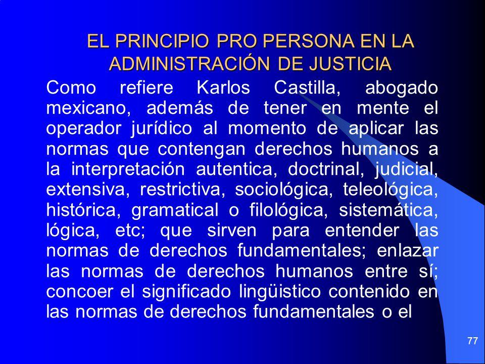 EL PRINCIPIO PRO PERSONA EN LA ADMINISTRACIÓN DE JUSTICIA Como refiere Karlos Castilla, abogado mexicano, además de tener en mente el operador jurídic