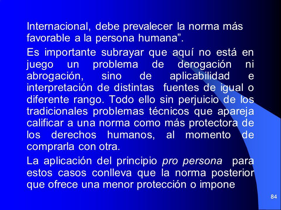 Internacional, debe prevalecer la norma más favorable a la persona humana. Es importante subrayar que aquí no está en juego un problema de derogación