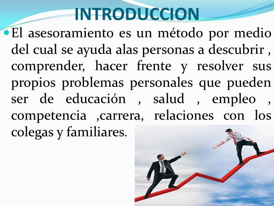 INTRODUCCION El asesoramiento es un método por medio del cual se ayuda alas personas a descubrir, comprender, hacer frente y resolver sus propios prob