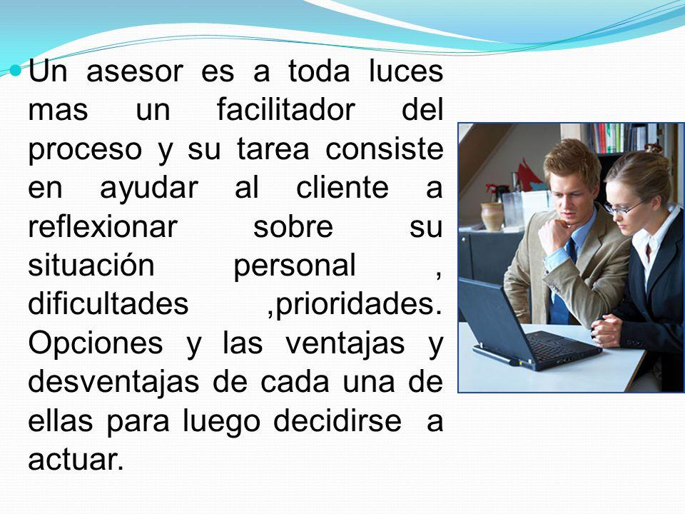 Un asesor es a toda luces mas un facilitador del proceso y su tarea consiste en ayudar al cliente a reflexionar sobre su situación personal, dificulta