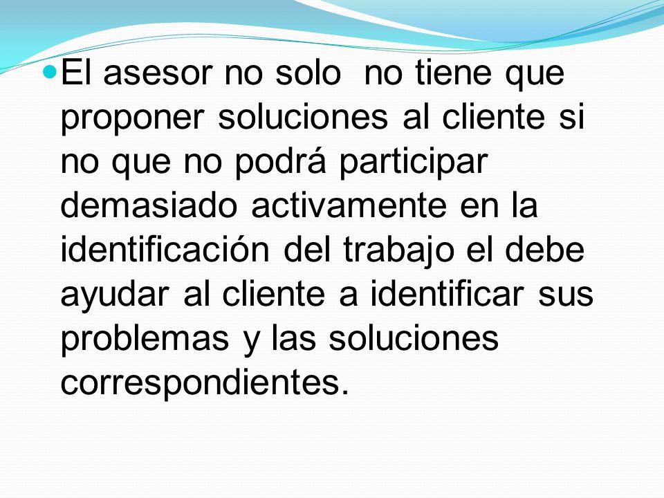 El asesor no solo no tiene que proponer soluciones al cliente si no que no podrá participar demasiado activamente en la identificación del trabajo el