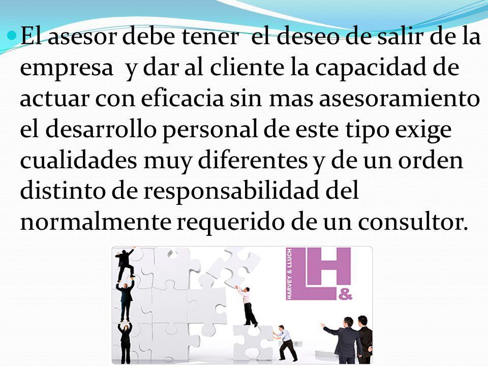 El asesor debe tener el deseo de salir de la empresa y dar al cliente la capacidad de actuar con eficacia sin mas asesoramiento el desarrollo personal