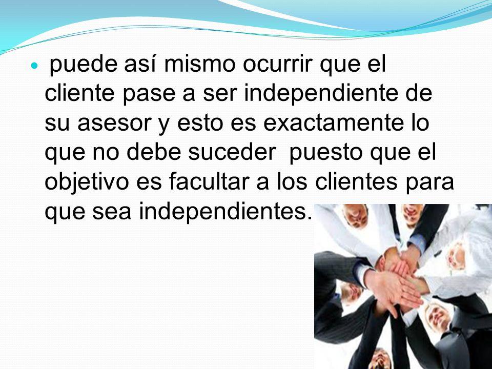 puede así mismo ocurrir que el cliente pase a ser independiente de su asesor y esto es exactamente lo que no debe suceder puesto que el objetivo es fa