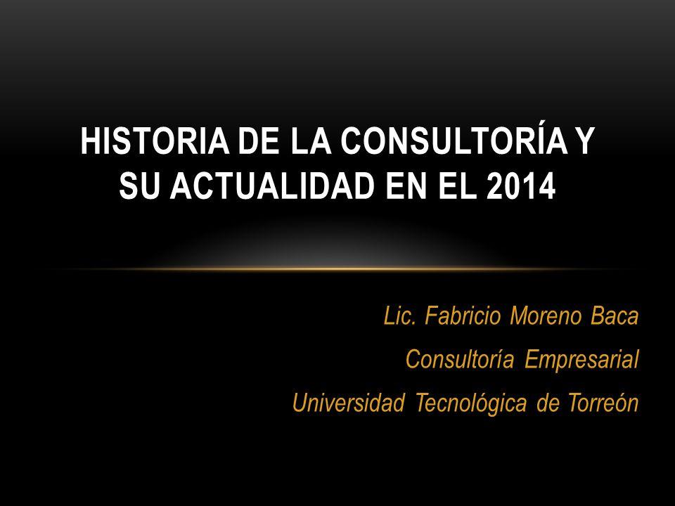 Lic. Fabricio Moreno Baca Consultoría Empresarial Universidad Tecnológica de Torreón HISTORIA DE LA CONSULTORÍA Y SU ACTUALIDAD EN EL 2014