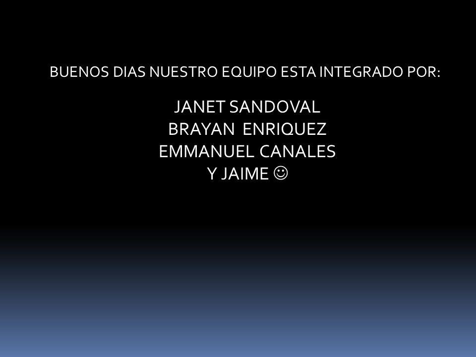 BUENOS DIAS NUESTRO EQUIPO ESTA INTEGRADO POR: JANET SANDOVAL BRAYAN ENRIQUEZ EMMANUEL CANALES Y JAIME