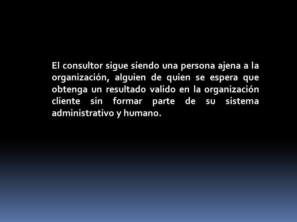 El consultor sigue siendo una persona ajena a la organización, alguien de quien se espera que obtenga un resultado valido en la organización cliente s