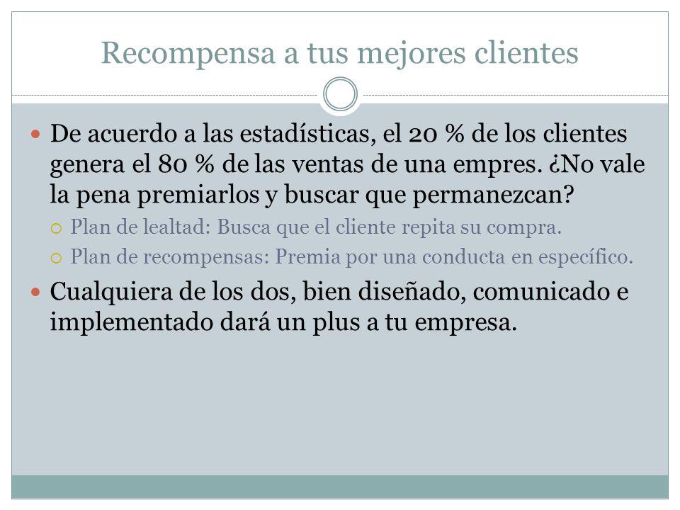 Recompensa a tus mejores clientes De acuerdo a las estadísticas, el 20 % de los clientes genera el 80 % de las ventas de una empres. ¿No vale la pena