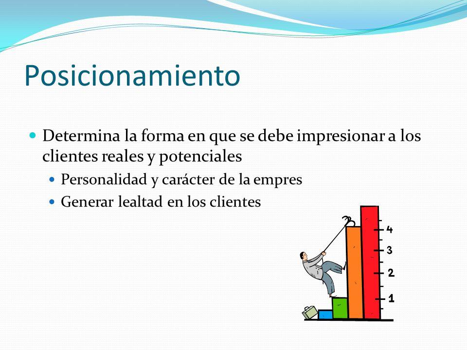 Posicionamiento Determina la forma en que se debe impresionar a los clientes reales y potenciales Personalidad y carácter de la empres Generar lealtad