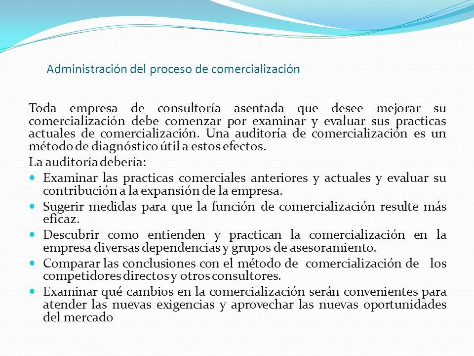 Administración del proceso de comercialización Toda empresa de consultoría asentada que desee mejorar su comercialización debe comenzar por examinar y