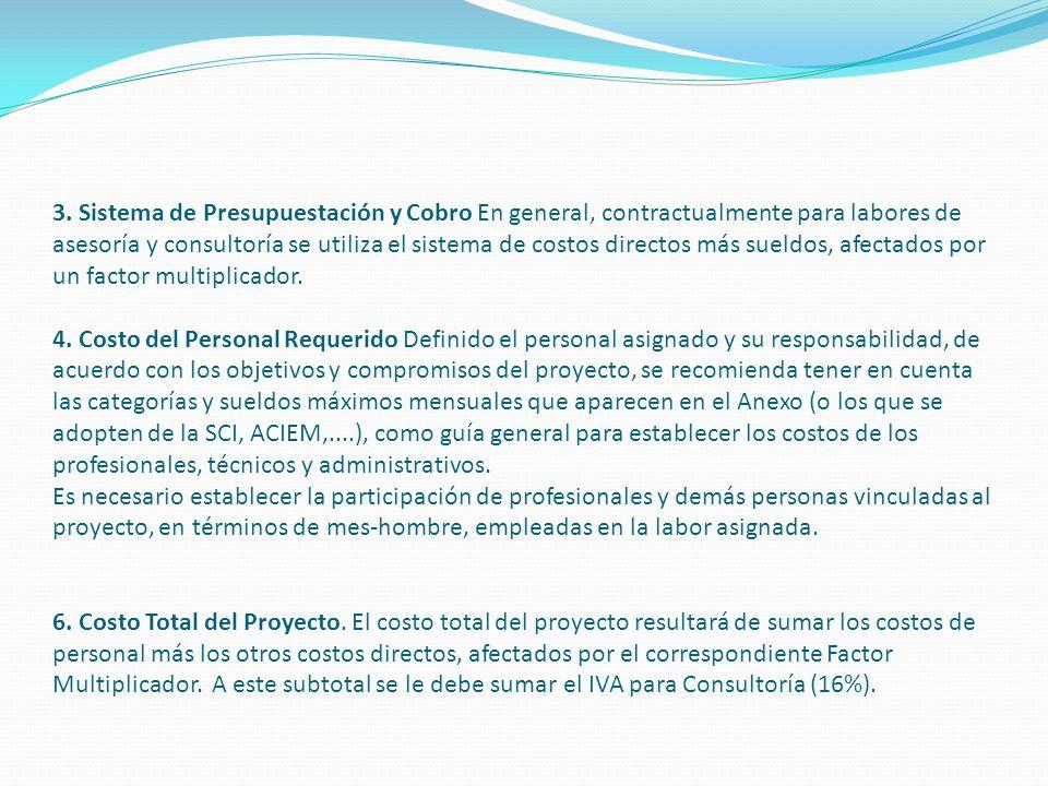 3. Sistema de Presupuestación y Cobro En general, contractualmente para labores de asesoría y consultoría se utiliza el sistema de costos directos más