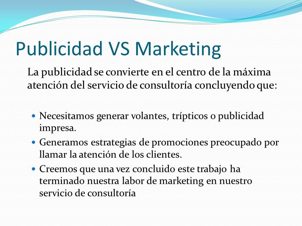 Publicidad VS Marketing La publicidad se convierte en el centro de la máxima atención del servicio de consultoría concluyendo que: Necesitamos generar