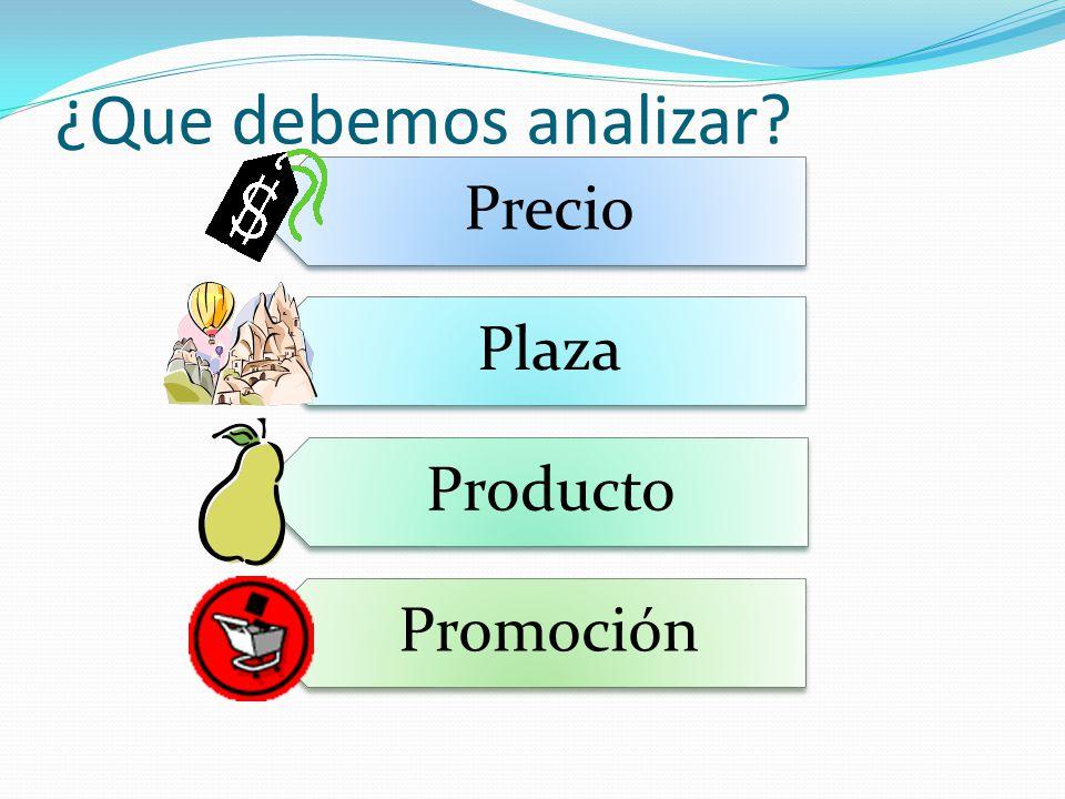 ¿Que debemos analizar? Precio Plaza Producto Promoción