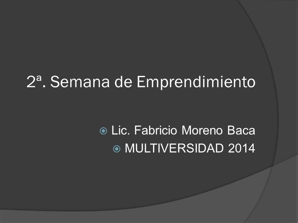 2ª. Semana de Emprendimiento Lic. Fabricio Moreno Baca MULTIVERSIDAD 2014