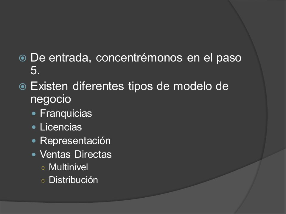 De entrada, concentrémonos en el paso 5. Existen diferentes tipos de modelo de negocio Franquicias Licencias Representación Ventas Directas Multinivel