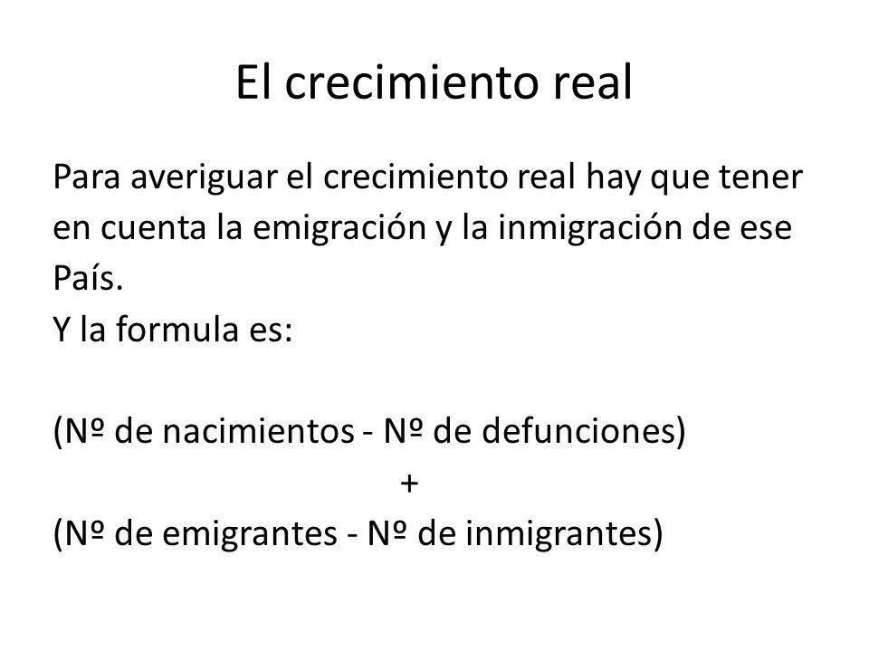 El crecimiento real Para averiguar el crecimiento real hay que tener en cuenta la emigración y la inmigración de ese País. Y la formula es: (Nº de nac